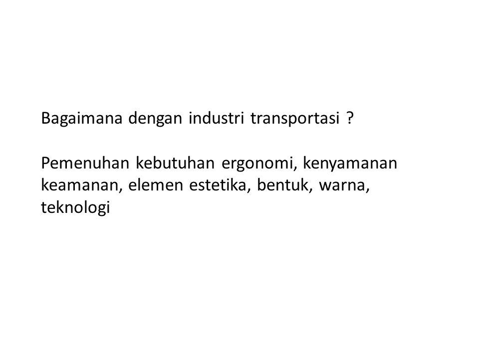Bagaimana dengan industri transportasi ? Pemenuhan kebutuhan ergonomi, kenyamanan keamanan, elemen estetika, bentuk, warna, teknologi