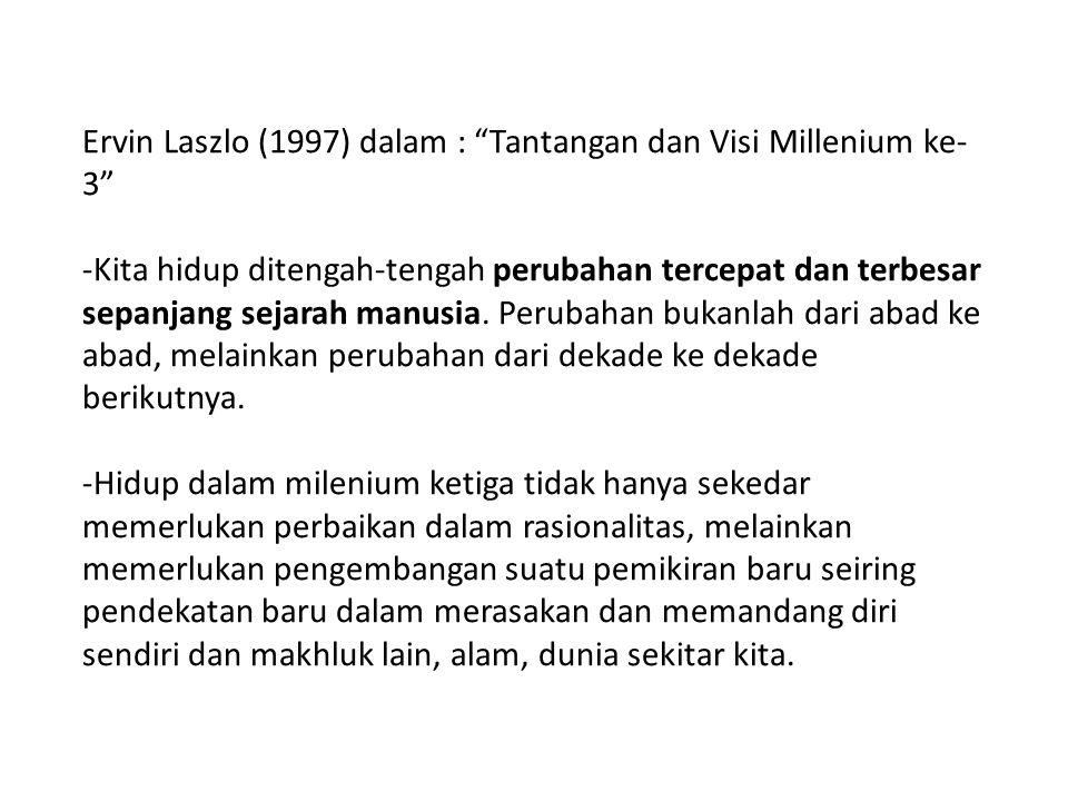 """Ervin Laszlo (1997) dalam : """"Tantangan dan Visi Millenium ke- 3"""" -Kita hidup ditengah-tengah perubahan tercepat dan terbesar sepanjang sejarah manusia"""