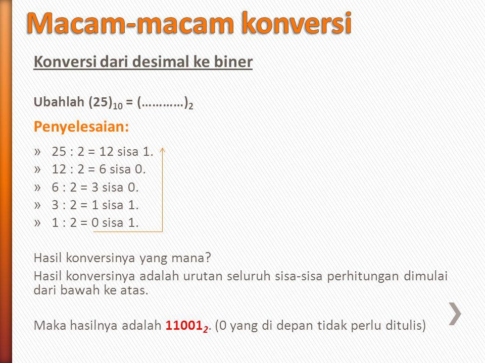 Konversi dari desimal ke biner Ubahlah (25) 10 = (…………) 2 Penyelesaian: » 25 : 2 = 12 sisa 1. » 12 : 2 = 6 sisa 0. » 6 : 2 = 3 sisa 0. » 3 : 2 = 1 sis