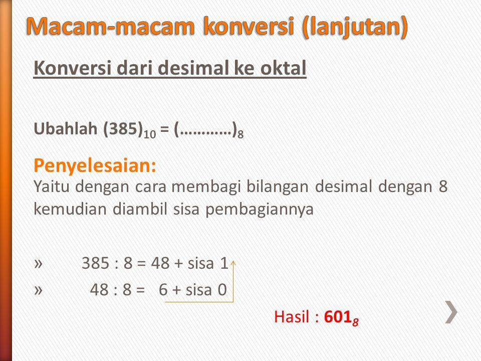Konversi dari desimal ke oktal Ubahlah (385) 10 = (…………) 8 Penyelesaian: Yaitu dengan cara membagi bilangan desimal dengan 8 kemudian diambil sisa pem