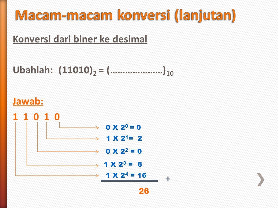 Konversi dari biner ke desimal Ubahlah: (11010) 2 = (…………………) 10 Jawab: 1 1 0 1 0 0 X 2 0 = 0 1 X 2 1 = 2 0 X 2 2 = 0 1 X 2 3 = 8 1 X 2 4 = 16 + 26