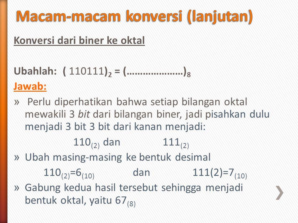 Konversi dari biner ke oktal Ubahlah: ( 110111) 2 = (…………………) 8 Jawab: » Perlu diperhatikan bahwa setiap bilangan oktal mewakili 3 bit dari bilangan b