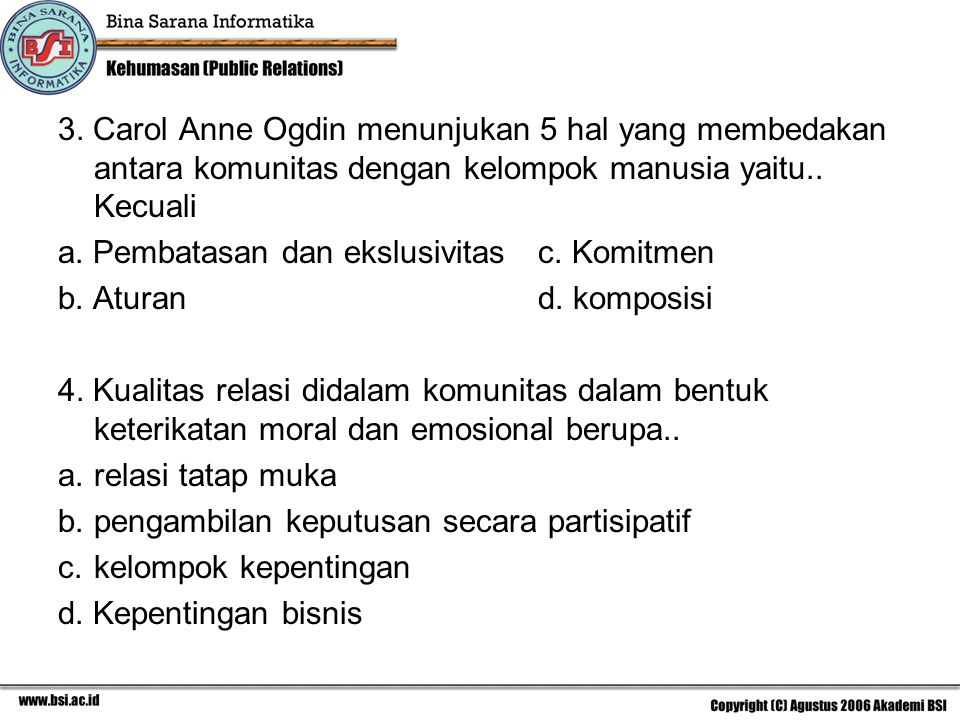 3. Carol Anne Ogdin menunjukan 5 hal yang membedakan antara komunitas dengan kelompok manusia yaitu.. Kecuali a. Pembatasan dan ekslusivitasc. Komitme