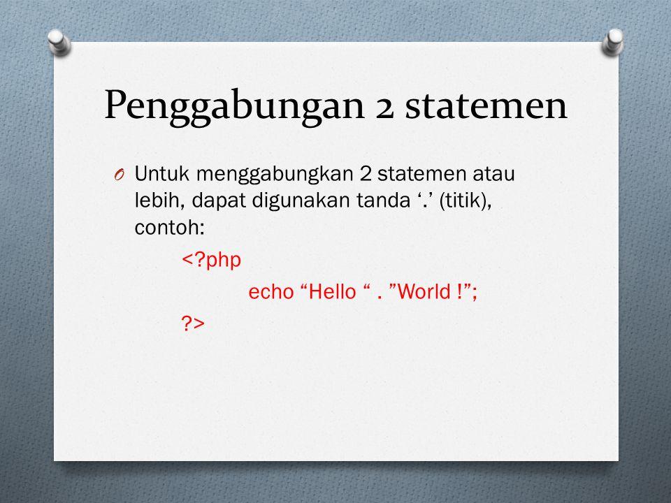 Penggabungan 2 statemen O Untuk menggabungkan 2 statemen atau lebih, dapat digunakan tanda '.' (titik), contoh: <?php echo Hello .