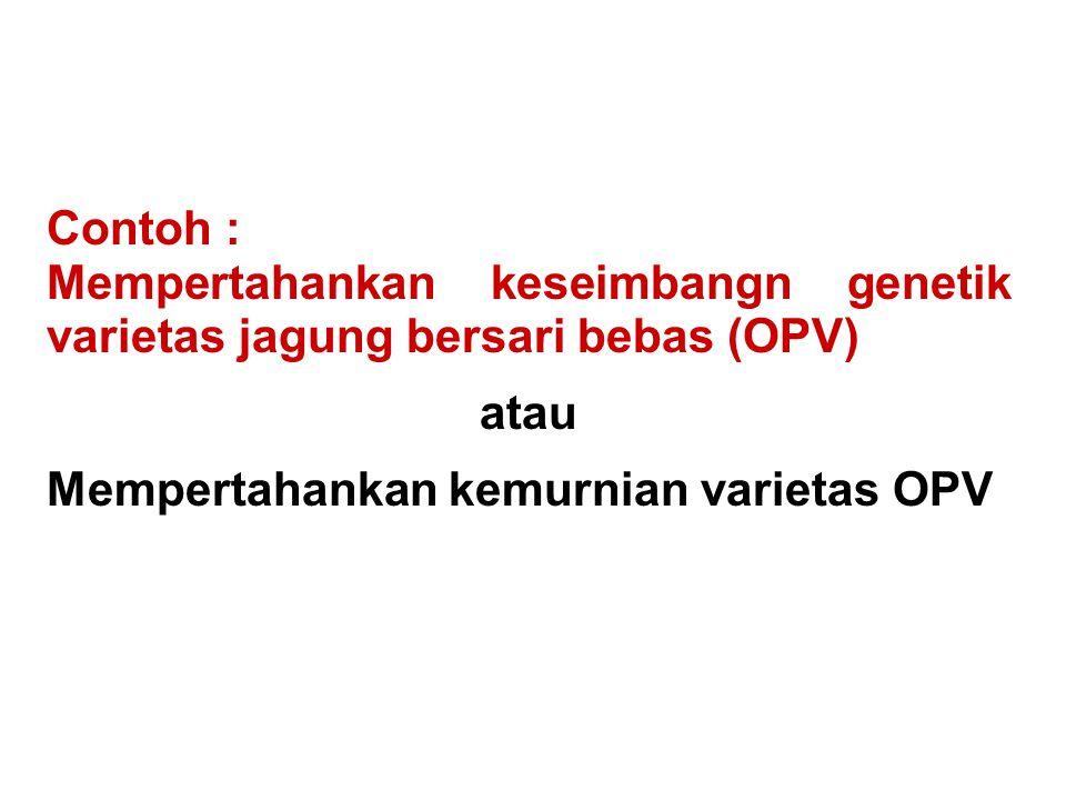 Contoh : Mempertahankan keseimbangn genetik varietas jagung bersari bebas (OPV) atau Mempertahankan kemurnian varietas OPV