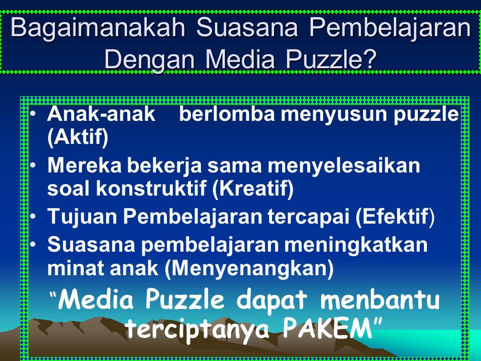 Bagaimanakah Suasana Pembelajaran Dengan Media Puzzle? Anak-anak berlomba menyusun puzzle (Aktif) Mereka bekerja sama menyelesaikan soal konstruktif (