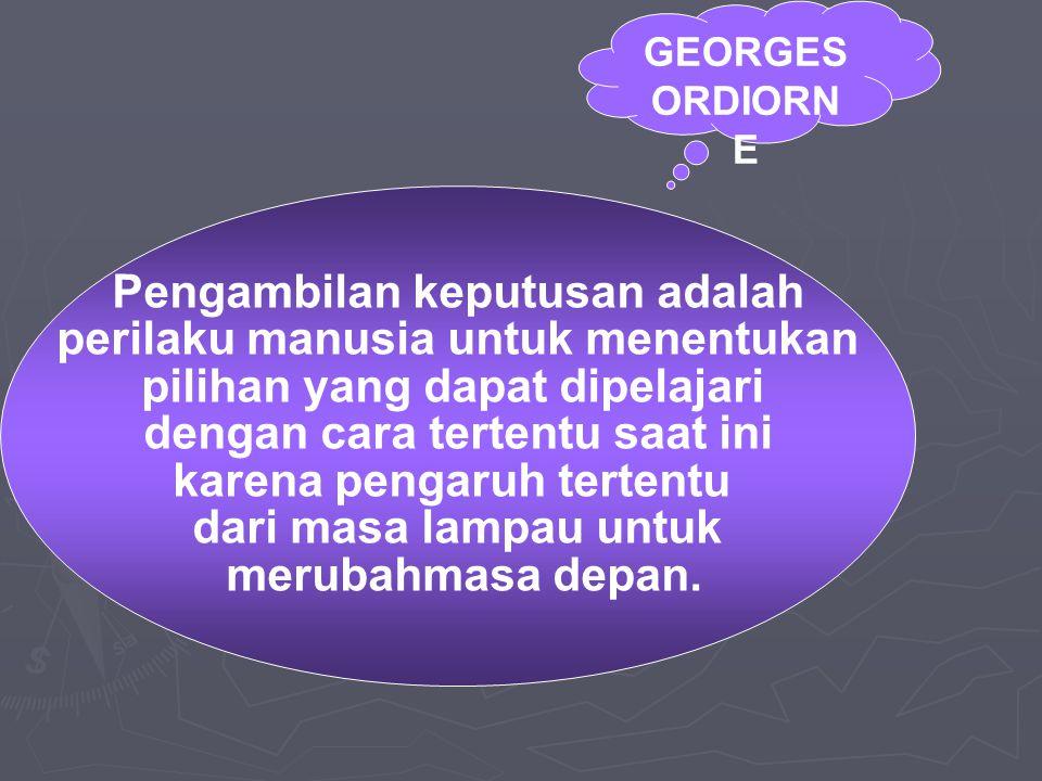 GEORGES ORDIORN E Pengambilan keputusan adalah perilaku manusia untuk menentukan pilihan yang dapat dipelajari dengan cara tertentu saat ini karena pengaruh tertentu dari masa lampau untuk merubahmasa depan.