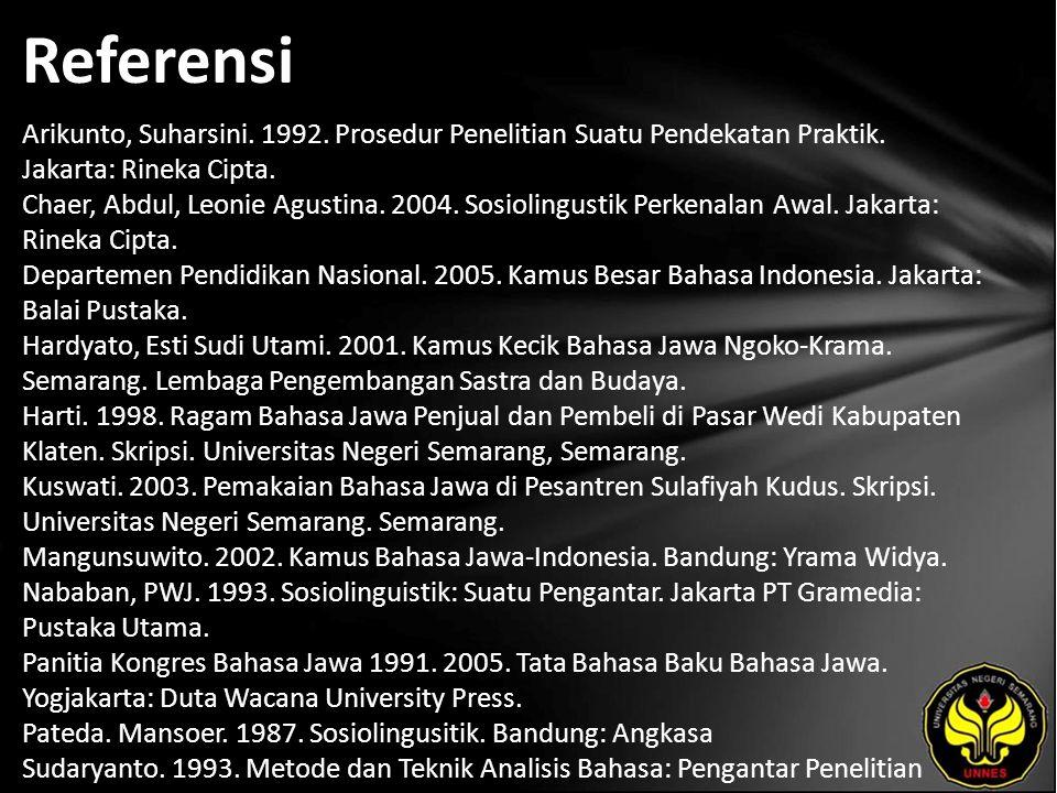 Referensi Arikunto, Suharsini. 1992. Prosedur Penelitian Suatu Pendekatan Praktik. Jakarta: Rineka Cipta. Chaer, Abdul, Leonie Agustina. 2004. Sosioli