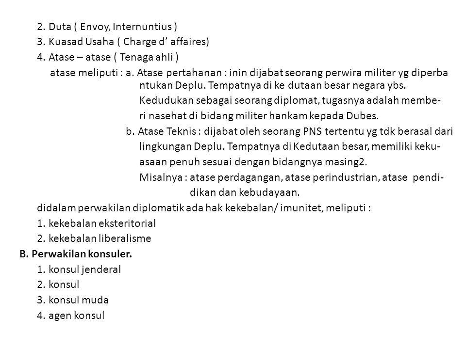 2. Duta ( Envoy, Internuntius ) 3. Kuasad Usaha ( Charge d' affaires) 4. Atase – atase ( Tenaga ahli ) atase meliputi : a. Atase pertahanan : inin dij