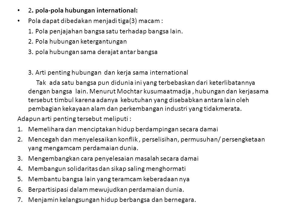 2. pola-pola hubungan international: Pola dapat dibedakan menjadi tiga(3) macam : 1. Pola penjajahan bangsa satu terhadap bangsa lain. 2. Pola hubunga