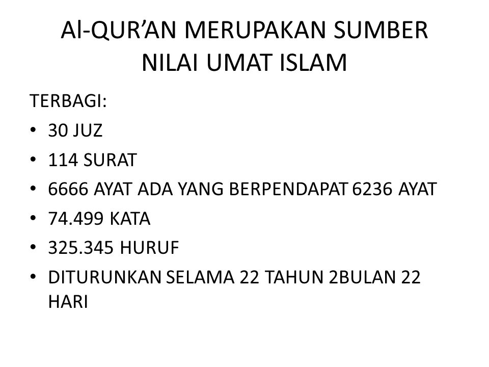 Al-QUR'AN MERUPAKAN SUMBER NILAI UMAT ISLAM TERBAGI: 30 JUZ 114 SURAT 6666 AYAT ADA YANG BERPENDAPAT 6236 AYAT 74.499 KATA 325.345 HURUF DITURUNKAN SELAMA 22 TAHUN 2BULAN 22 HARI