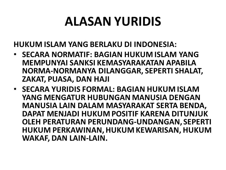 ALASAN YURIDIS HUKUM ISLAM YANG BERLAKU DI INDONESIA: SECARA NORMATIF: BAGIAN HUKUM ISLAM YANG MEMPUNYAI SANKSI KEMASYARAKATAN APABILA NORMA-NORMANYA DILANGGAR, SEPERTI SHALAT, ZAKAT, PUASA, DAN HAJI SECARA YURIDIS FORMAL: BAGIAN HUKUM ISLAM YANG MENGATUR HUBUNGAN MANUSIA DENGAN MANUSIA LAIN DALAM MASYARAKAT SERTA BENDA, DAPAT MENJADI HUKUM POSITIF KARENA DITUNJUK OLEH PERATURAN PERUNDANG-UNDANGAN, SEPERTI HUKUM PERKAWINAN, HUKUM KEWARISAN, HUKUM WAKAF, DAN LAIN-LAIN.