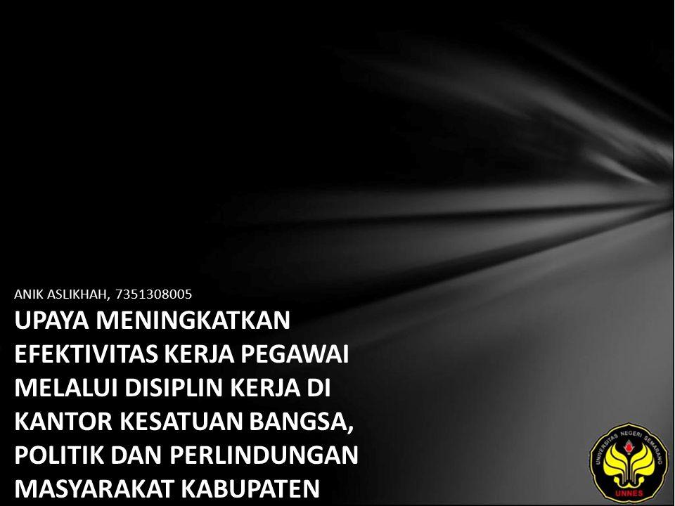 ANIK ASLIKHAH, 7351308005 UPAYA MENINGKATKAN EFEKTIVITAS KERJA PEGAWAI MELALUI DISIPLIN KERJA DI KANTOR KESATUAN BANGSA, POLITIK DAN PERLINDUNGAN MASYARAKAT KABUPATEN SEMARANG.