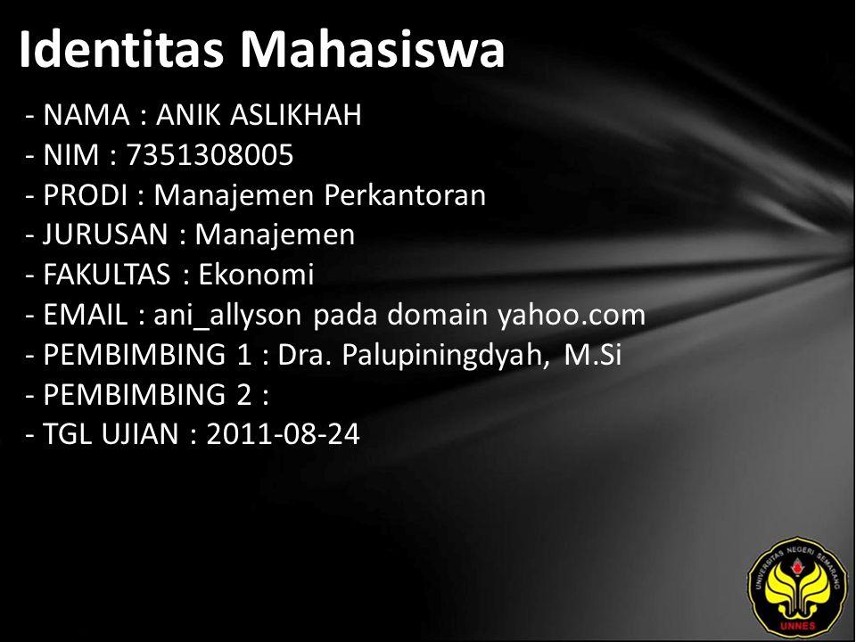 Identitas Mahasiswa - NAMA : ANIK ASLIKHAH - NIM : 7351308005 - PRODI : Manajemen Perkantoran - JURUSAN : Manajemen - FAKULTAS : Ekonomi - EMAIL : ani_allyson pada domain yahoo.com - PEMBIMBING 1 : Dra.