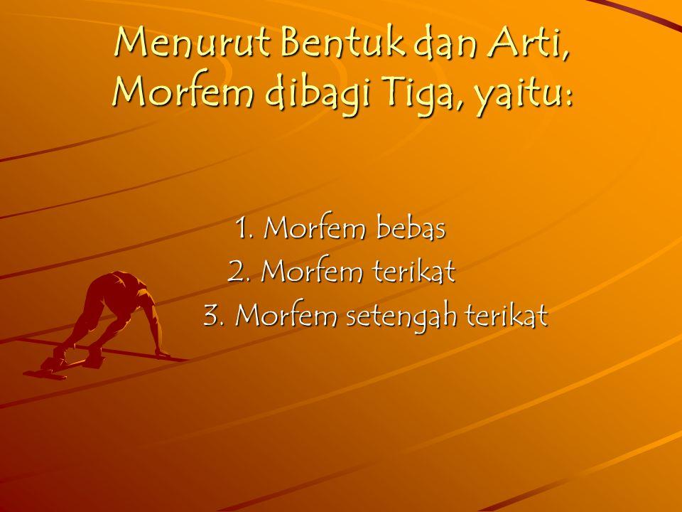 Menurut Bentuk dan Arti, Morfem dibagi Tiga, yaitu: 1.