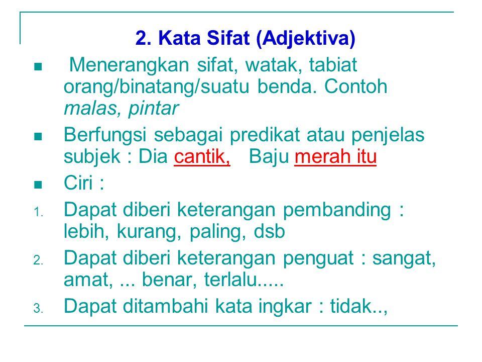 2.Kata Sifat (Adjektiva) Menerangkan sifat, watak, tabiat orang/binatang/suatu benda.