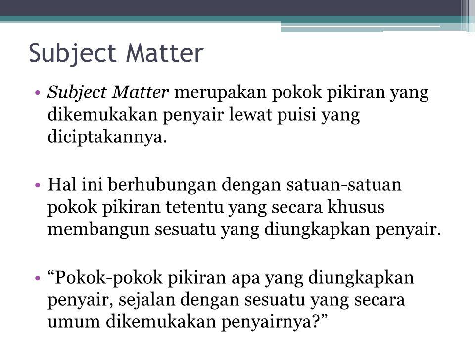 Subject Matter Subject Matter merupakan pokok pikiran yang dikemukakan penyair lewat puisi yang diciptakannya. Hal ini berhubungan dengan satuan-satua
