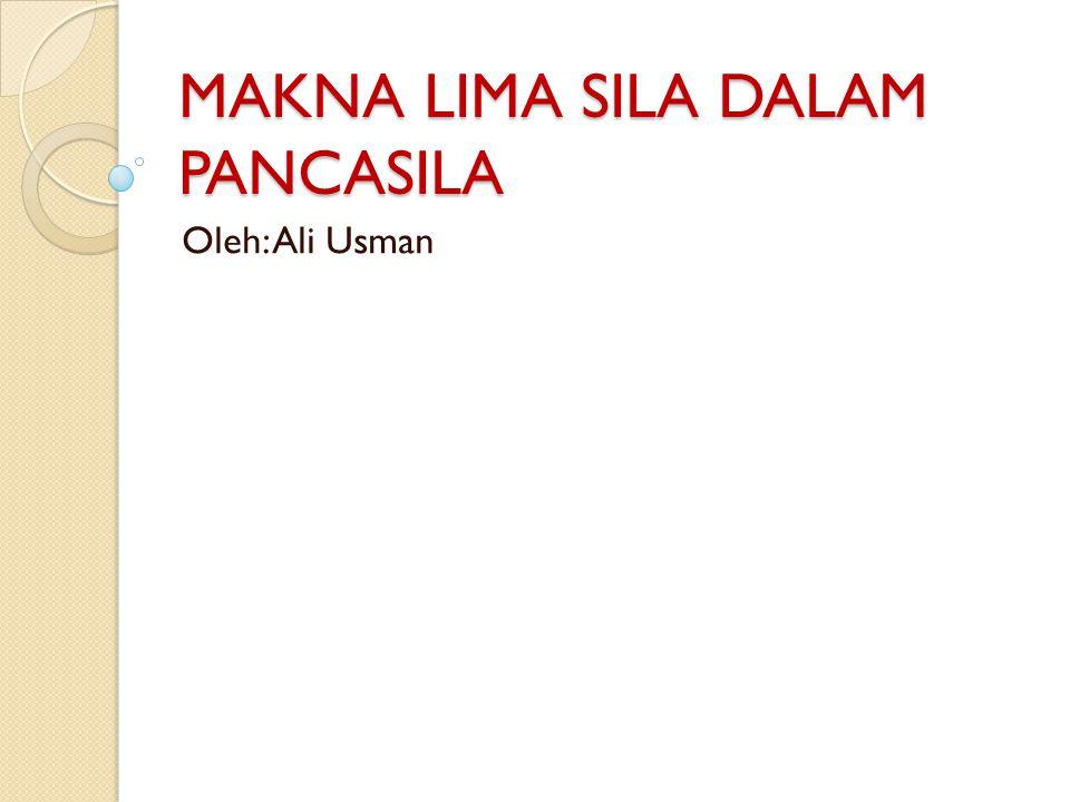 MAKNA LIMA SILA DALAM PANCASILA Oleh: Ali Usman
