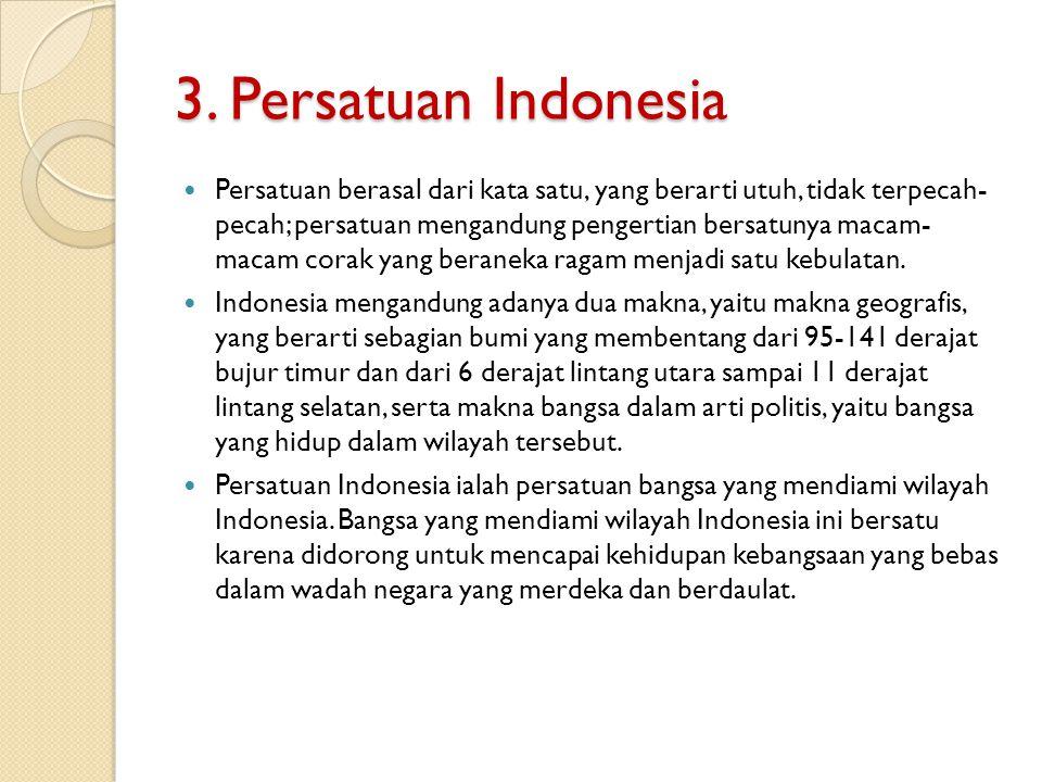 3. Persatuan Indonesia Persatuan berasal dari kata satu, yang berarti utuh, tidak terpecah- pecah; persatuan mengandung pengertian bersatunya macam- m