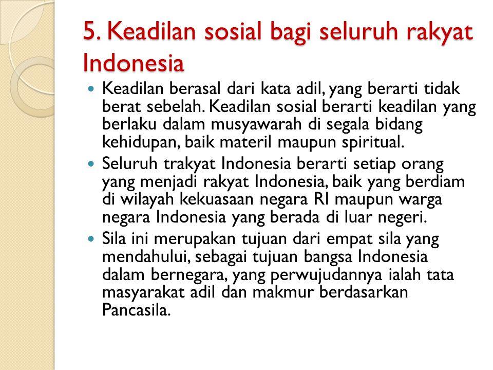 5. Keadilan sosial bagi seluruh rakyat Indonesia Keadilan berasal dari kata adil, yang berarti tidak berat sebelah. Keadilan sosial berarti keadilan y