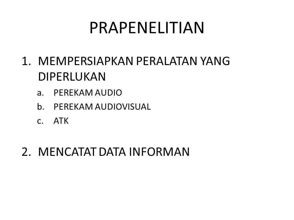 PRAPENELITIAN 1.MEMPERSIAPKAN PERALATAN YANG DIPERLUKAN a.PEREKAM AUDIO b.PEREKAM AUDIOVISUAL c.ATK 2.MENCATAT DATA INFORMAN