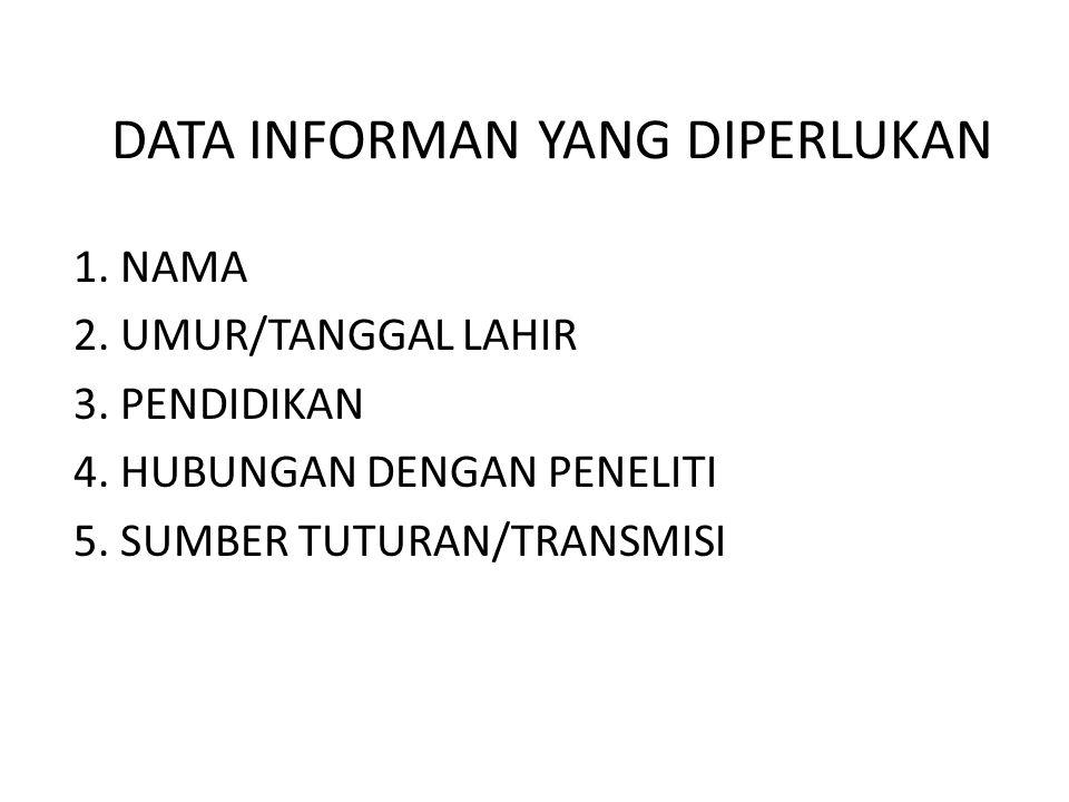 DATA INFORMAN YANG DIPERLUKAN 1. NAMA 2. UMUR/TANGGAL LAHIR 3. PENDIDIKAN 4. HUBUNGAN DENGAN PENELITI 5. SUMBER TUTURAN/TRANSMISI