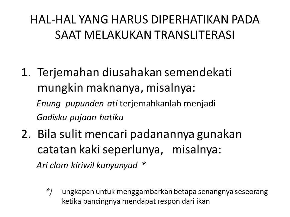 HAL-HAL YANG HARUS DIPERHATIKAN PADA SAAT MELAKUKAN TRANSLITERASI 1.Terjemahan diusahakan semendekati mungkin maknanya, misalnya: Enung pupunden ati t