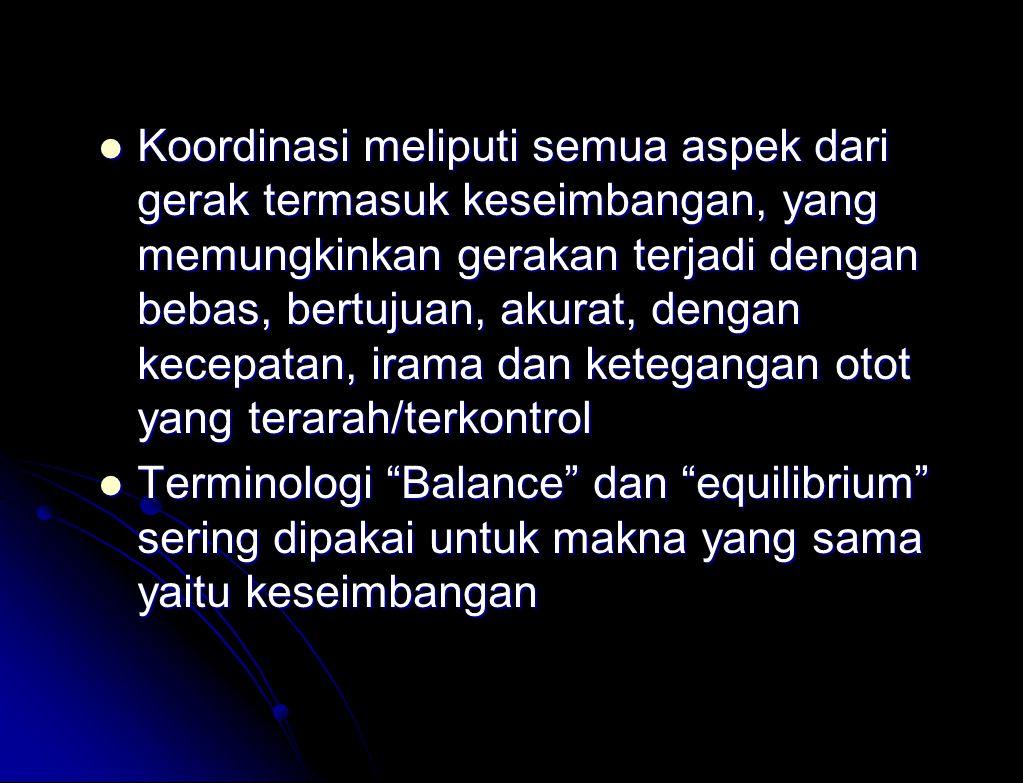 Koordinasi meliputi semua aspek dari gerak termasuk keseimbangan, yang memungkinkan gerakan terjadi dengan bebas, bertujuan, akurat, dengan kecepatan, irama dan ketegangan otot yang terarah/terkontrol Koordinasi meliputi semua aspek dari gerak termasuk keseimbangan, yang memungkinkan gerakan terjadi dengan bebas, bertujuan, akurat, dengan kecepatan, irama dan ketegangan otot yang terarah/terkontrol Terminologi Balance dan equilibrium sering dipakai untuk makna yang sama yaitu keseimbangan Terminologi Balance dan equilibrium sering dipakai untuk makna yang sama yaitu keseimbangan
