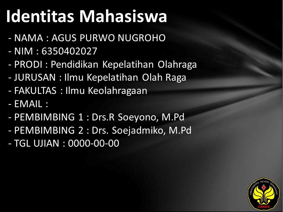 Identitas Mahasiswa - NAMA : AGUS PURWO NUGROHO - NIM : 6350402027 - PRODI : Pendidikan Kepelatihan Olahraga - JURUSAN : Ilmu Kepelatihan Olah Raga - FAKULTAS : Ilmu Keolahragaan - EMAIL : - PEMBIMBING 1 : Drs.R Soeyono, M.Pd - PEMBIMBING 2 : Drs.