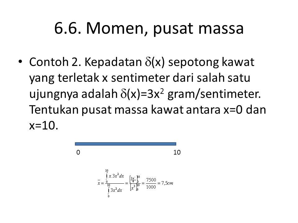 6.6. Momen, pusat massa Contoh 2. Kepadatan  (x) sepotong kawat yang terletak x sentimeter dari salah satu ujungnya adalah  (x)=3x 2 gram/sentimeter