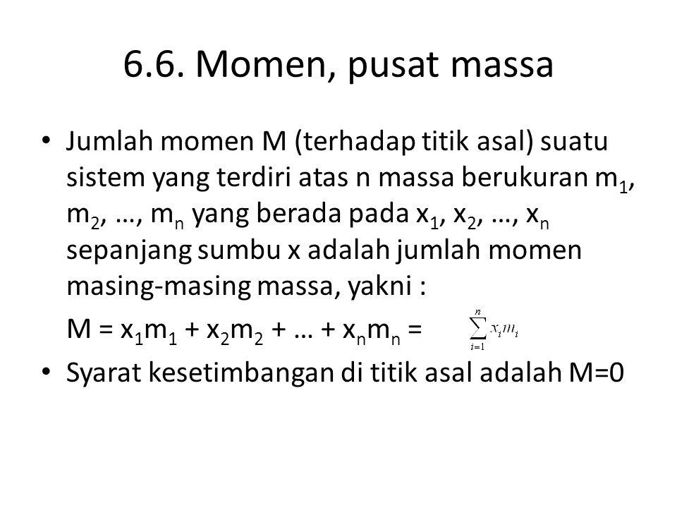 6.6. Momen, pusat massa Jumlah momen M (terhadap titik asal) suatu sistem yang terdiri atas n massa berukuran m 1, m 2, …, m n yang berada pada x 1, x