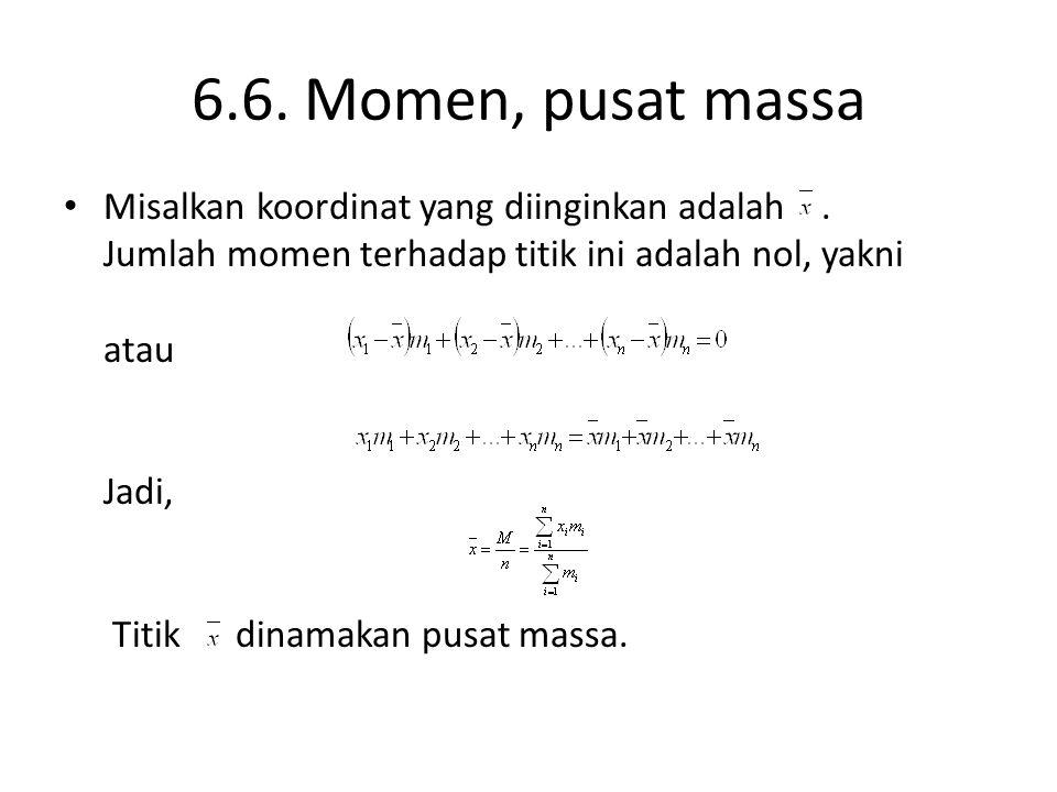 6.6. Momen, pusat massa Misalkan koordinat yang diinginkan adalah. Jumlah momen terhadap titik ini adalah nol, yakni atau Jadi, Titik dinamakan pusat