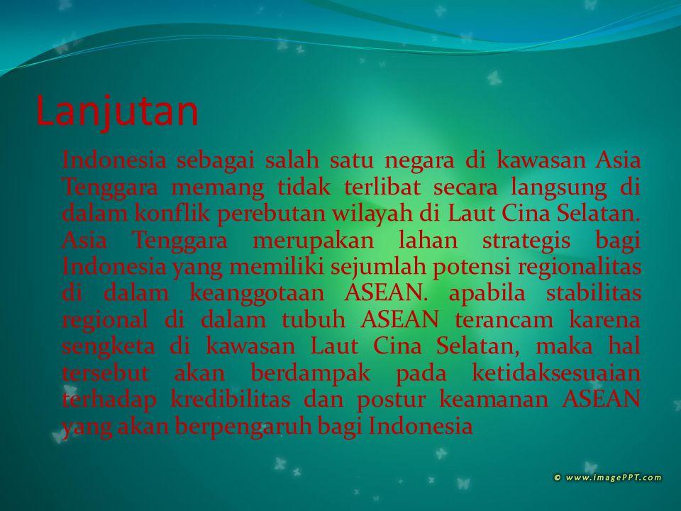 Lanjutan Indonesia sebagai salah satu negara di kawasan Asia Tenggara memang tidak terlibat secara langsung di dalam konflik perebutan wilayah di Laut