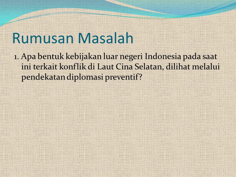 Rumusan Masalah 1. Apa bentuk kebijakan luar negeri Indonesia pada saat ini terkait konflik di Laut Cina Selatan, dilihat melalui pendekatan diplomasi