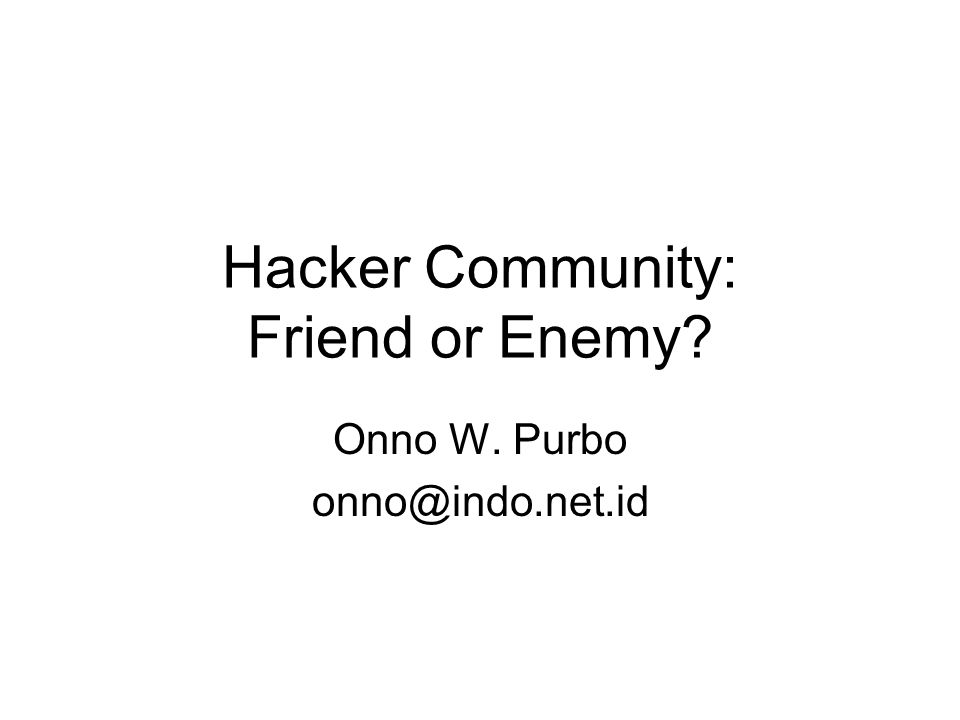 Hacker Community: Friend or Enemy? Onno W. Purbo onno@indo.net.id