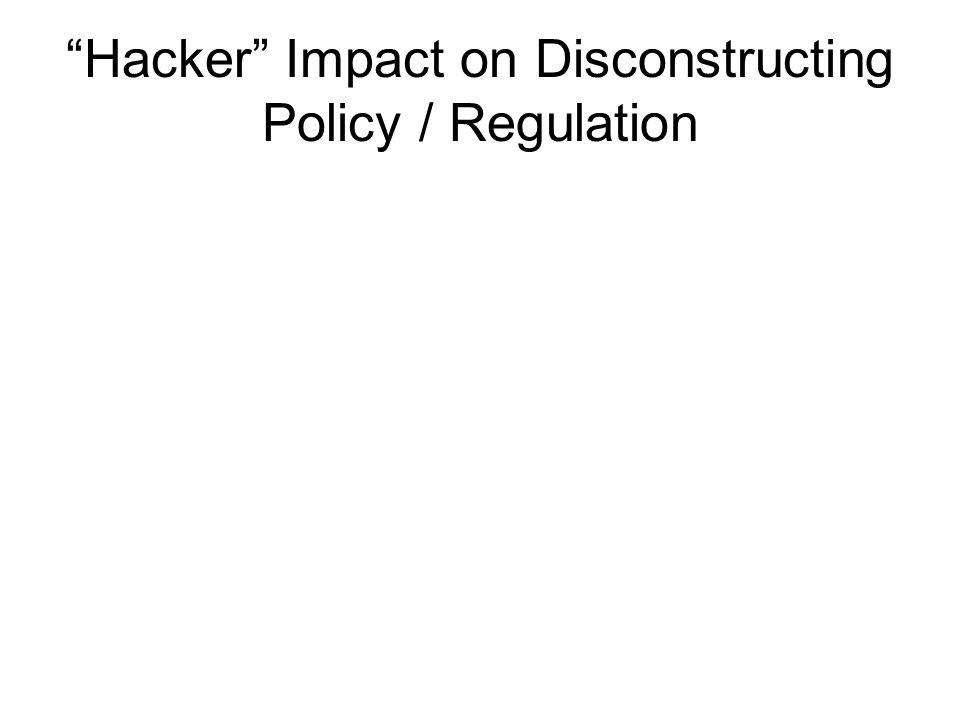 Hacker Impact on Disconstructing Policy / Regulation