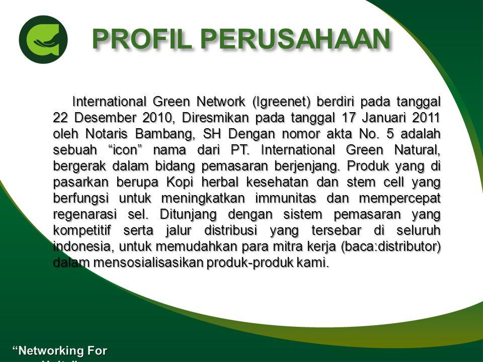 PROFIL PERUSAHAAN International Green Network (Igreenet) berdiri pada tanggal 22 Desember 2010, Diresmikan pada tanggal 17 Januari 2011 oleh Notaris Bambang, SH Dengan nomor akta No.
