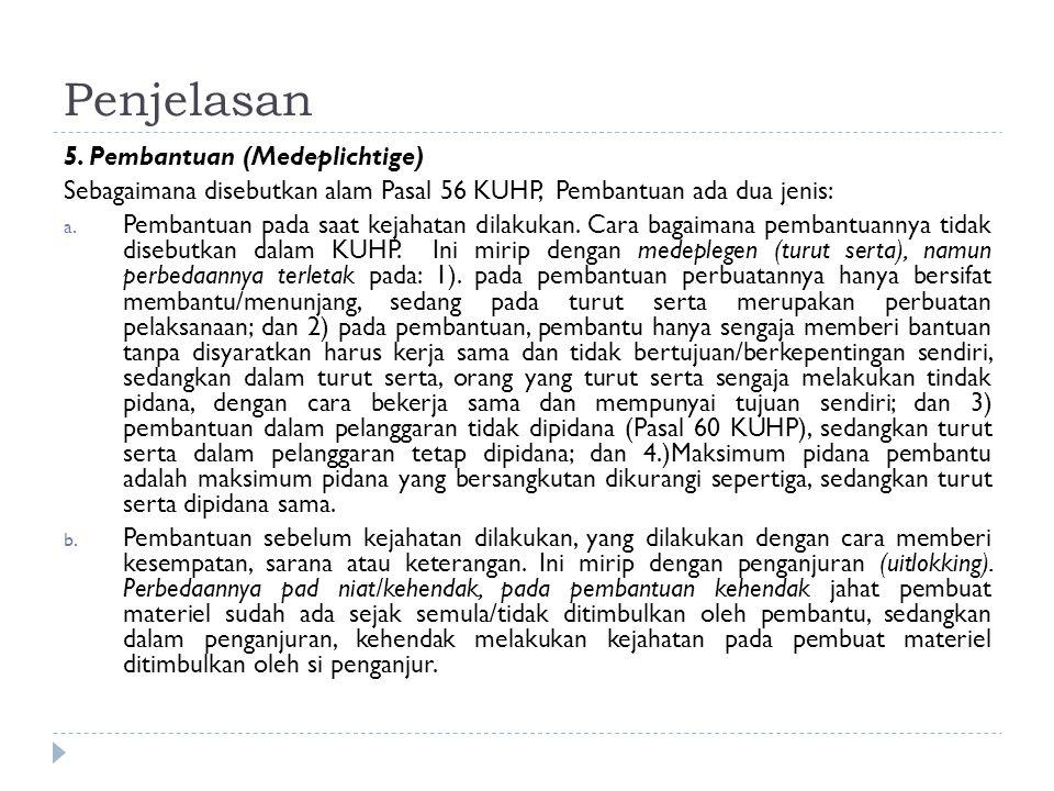 Penjelasan 5. Pembantuan (Medeplichtige) Sebagaimana disebutkan alam Pasal 56 KUHP, Pembantuan ada dua jenis: a. Pembantuan pada saat kejahatan dilaku