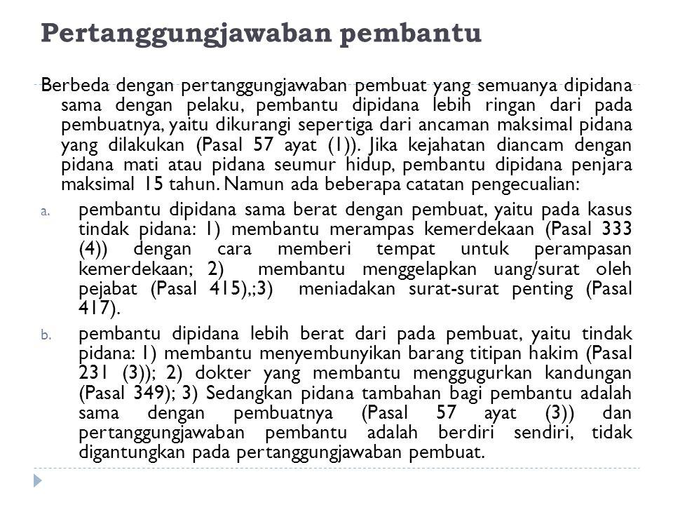 Pertanggungjawaban pembantu Berbeda dengan pertanggungjawaban pembuat yang semuanya dipidana sama dengan pelaku, pembantu dipidana lebih ringan dari p