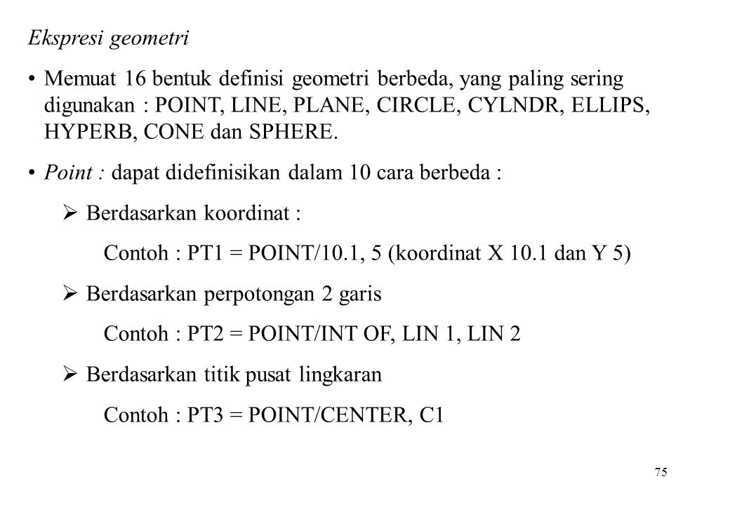 75 Ekspresi geometri Memuat 16 bentuk definisi geometri berbeda, yang paling sering digunakan : POINT, LINE, PLANE, CIRCLE, CYLNDR, ELLIPS, HYPERB, CO