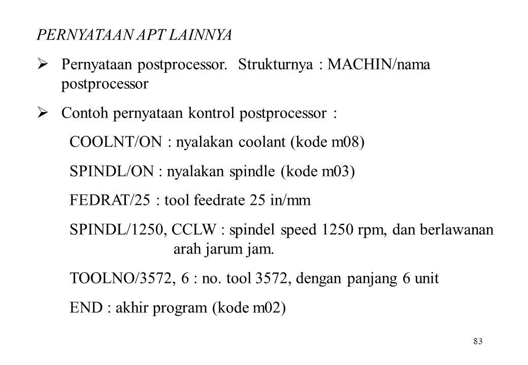 83 PERNYATAAN APT LAINNYA  Pernyataan postprocessor. Strukturnya : MACHIN/nama postprocessor  Contoh pernyataan kontrol postprocessor : COOLNT/ON :