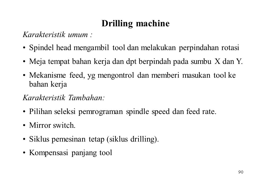 90 Drilling machine Karakteristik umum : Spindel head mengambil tool dan melakukan perpindahan rotasi Meja tempat bahan kerja dan dpt berpindah pada s