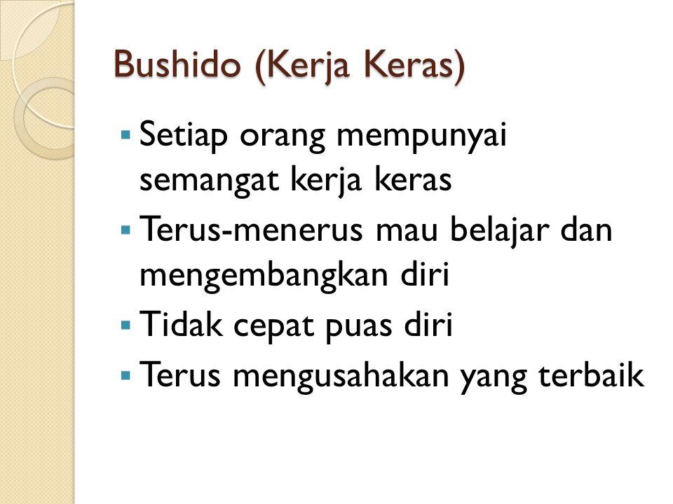 Bushido (Kerja Keras)  Setiap orang mempunyai semangat kerja keras  Terus-menerus mau belajar dan mengembangkan diri  Tidak cepat puas diri  Terus mengusahakan yang terbaik