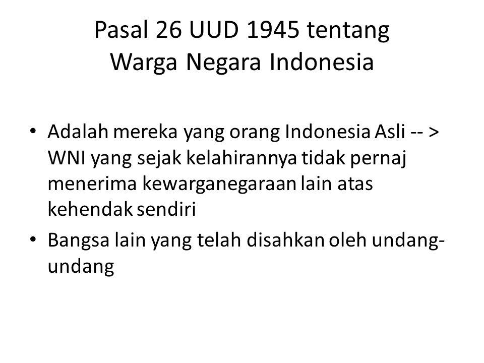 Pasal 26 UUD 1945 tentang Warga Negara Indonesia Adalah mereka yang orang Indonesia Asli -- > WNI yang sejak kelahirannya tidak pernaj menerima kewarg
