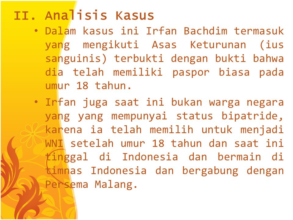 Jadi Irfan sebelumnya sudah memiliki kewarganegaraan Indonesia meskipun masih berstatus ganda bersamaan dengan warga Negara Belanda, dan setelah berusia 18 tahun Irfan harus membuat peryataan memilih salah satu diantara kewarganegaraan tersebut.