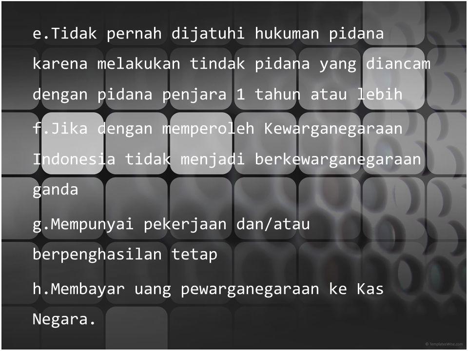 Syarat memperoleh kewarganegaraan Indonesia : a.Telah berusia 18 tahun atau sudah kawin b.Pada waktu mengajukan permohonan sudah bertempat tinggal di wilayah Negara Indonesia paling singkat 5 tahun berturut-turut atau paling singkat 10 tahun tidak berturut- turut c.Sehat jasmani dan rohani d.Dapat berbahasa Indonesia serta mengakui dasar Negara Pancasila dan UUD 1945