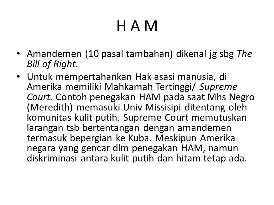 H A M Amandemen (10 pasal tambahan) dikenal jg sbg The Bill of Right. Untuk mempertahankan Hak asasi manusia, di Amerika memiliki Mahkamah Tertinggi/