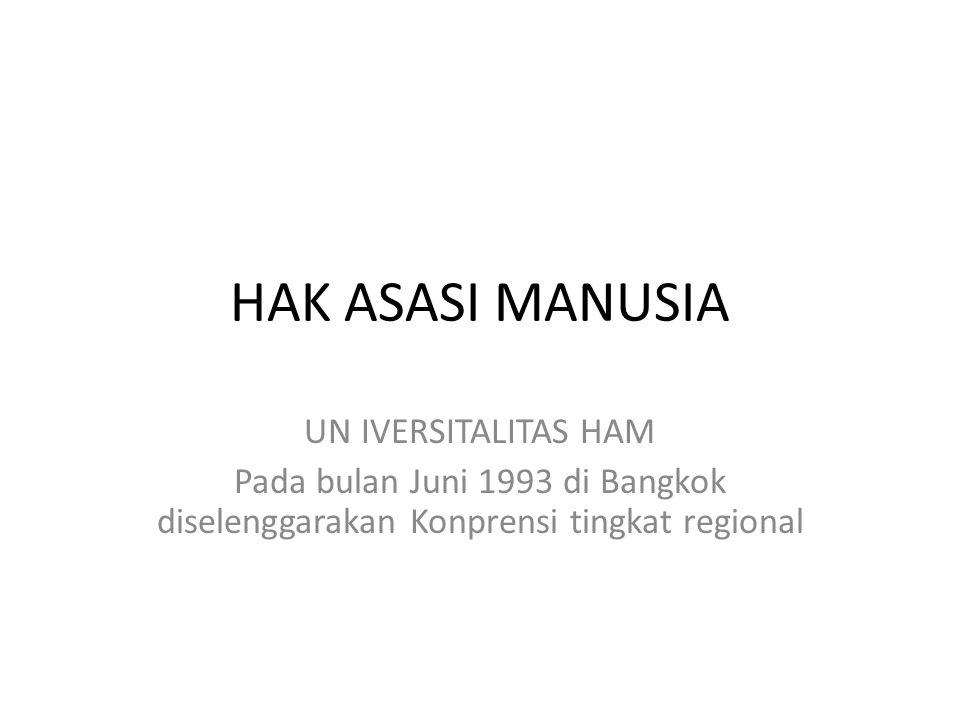 HAK ASASI MANUSIA UN IVERSITALITAS HAM Pada bulan Juni 1993 di Bangkok diselenggarakan Konprensi tingkat regional