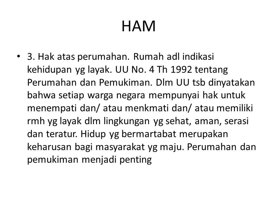 HAM 3. Hak atas perumahan. Rumah adl indikasi kehidupan yg layak. UU No. 4 Th 1992 tentang Perumahan dan Pemukiman. Dlm UU tsb dinyatakan bahwa setiap