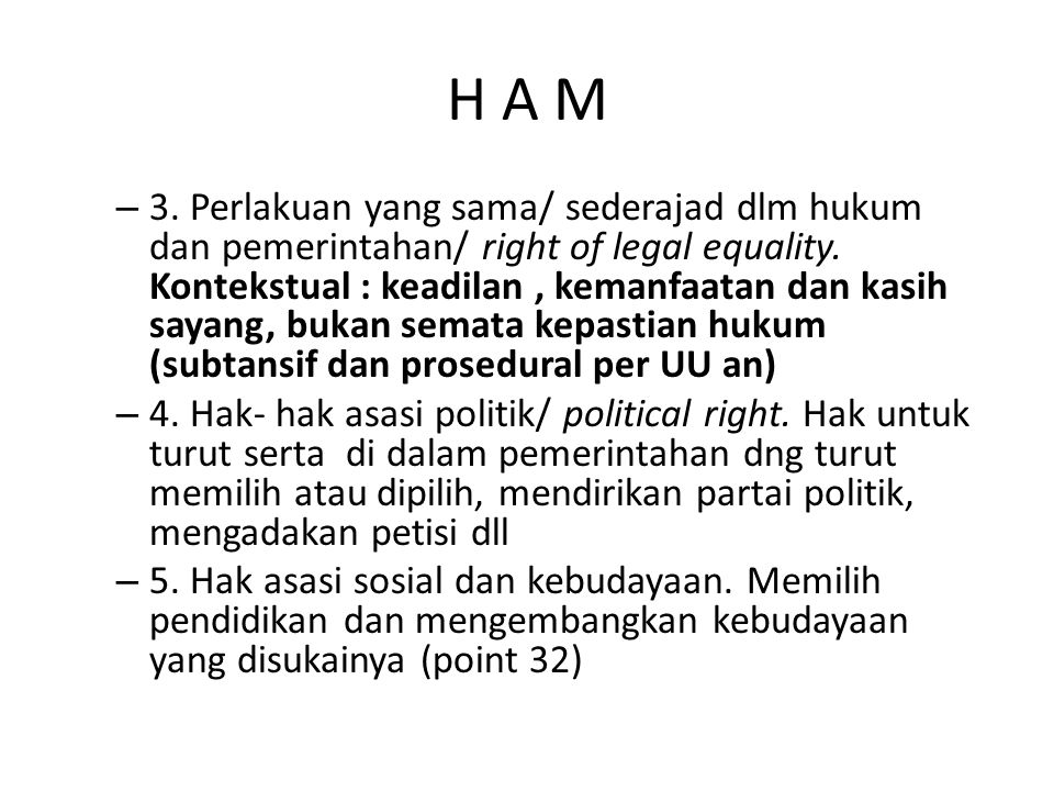 H A M – 3. Perlakuan yang sama/ sederajad dlm hukum dan pemerintahan/ right of legal equality. Kontekstual : keadilan, kemanfaatan dan kasih sayang, b
